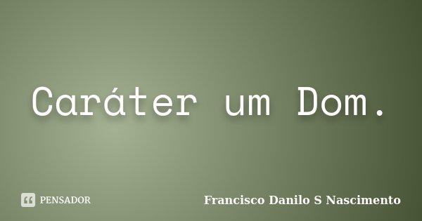 Caráter um Dom.... Frase de Francisco Danilo S Nascimento.
