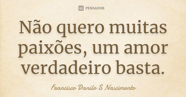 Não quero muitas paixões, um amor verdadeiro basta.... Frase de Francisco Danilo S Nascimento..