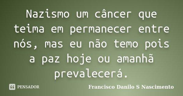 Nazismo um câncer que teima em permanecer entre nós, mas eu não temo pois a paz hoje ou amanhã prevalecerá.... Frase de Francisco Danilo S Nascimento.