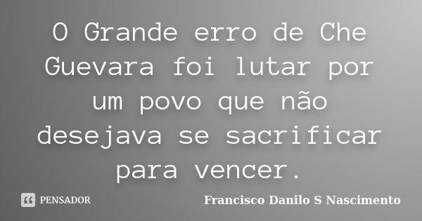 O Grande erro de Che Guevara foi lutar por um povo que não desejava se sacrificar para vencer.... Frase de Francisco Danilo S Nascimento.