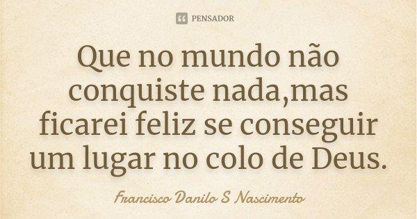 Que no mundo não conquiste nada,mas ficarei feliz se conseguir um lugar no colo de Deus.... Frase de Francisco Danilo S Nascimento.