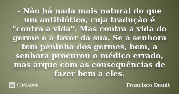 """- Não há nada mais natural do que um antibiótico, cuja tradução é """"contra a vida"""". Mas contra a vida do germe e a favor da sua. Se a senhora tem penin... Frase de Francisco Daudt."""