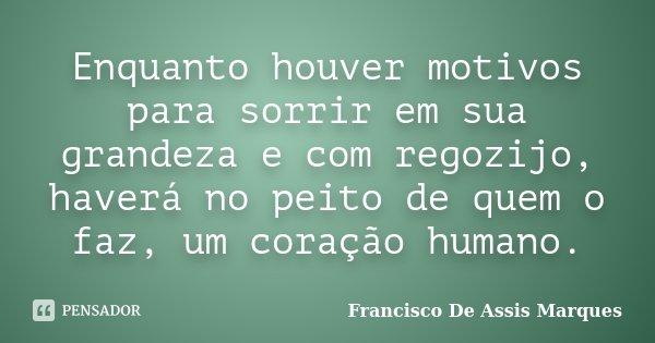 Enquanto houver motivos para sorrir em sua grandeza e com regozijo, haverá no peito de quem o faz, um coração humano.... Frase de Francisco De Assis Marques.