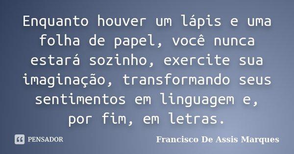 Enquanto houver um lápis e uma folha de papel, você nunca estará sozinho, exercite sua imaginação, transformando seus sentimentos em linguagem e, por fim, em le... Frase de Francisco De Assis Marques.
