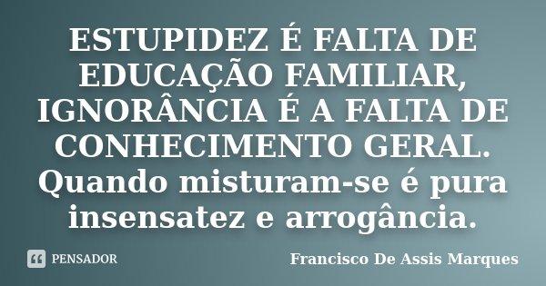 Estupidez é Falta De Educação Francisco De Assis Marques