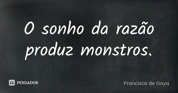 O sonho da razão produz monstros.... Frase de Francisco de Goya.