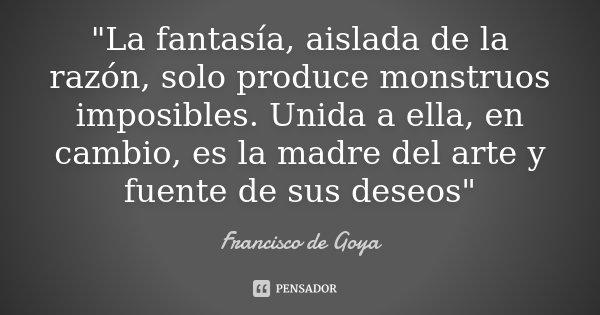 """""""La fantasía, aislada de la razón, solo produce monstruos imposibles. Unida a ella, en cambio, es la madre del arte y fuente de sus deseos""""... Frase de Francisco de Goya."""