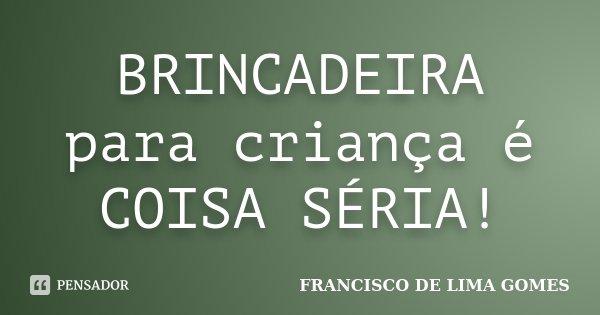 BRINCADEIRA para criança é COISA SÉRIA!... Frase de FRANCISCO DE LIMA GOMES.