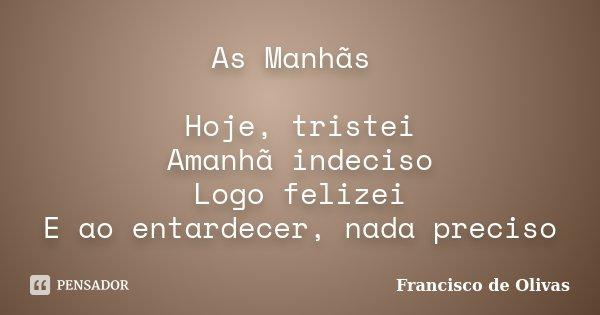 As Manhãs Hoje, tristei Amanhã indeciso Logo felizei E ao entardecer, nada preciso... Frase de Francisco de Olivas.