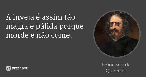 A inveja é assim tão magra e pálida porque morde e não come.... Frase de Francisco de Quevedo.