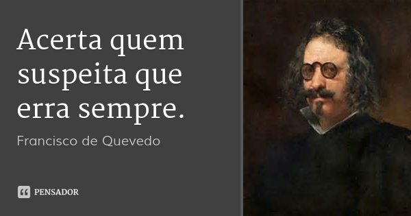 Acerta quem suspeita que erra sempre.... Frase de Francisco de Quevedo.