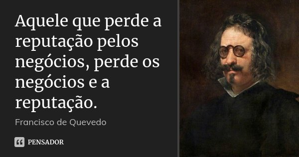 Aquele que perde a reputação pelos negócios, perde os negócios e a reputação.... Frase de Francisco de Quevedo.