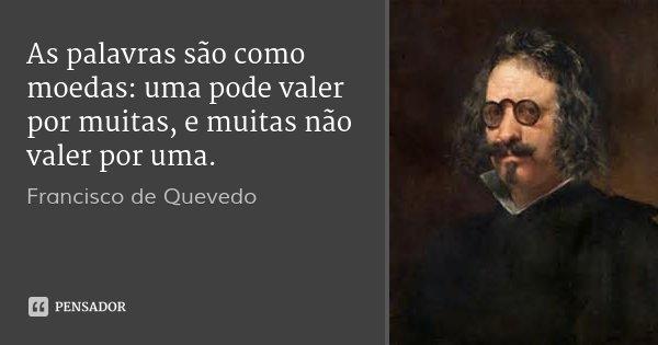 As palavras são como moedas: uma pode valer por muitas, e muitas não valer por uma.... Frase de Francisco de Quevedo.