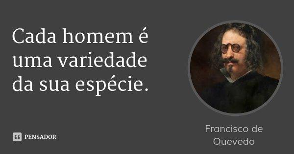 Cada homem é uma variedade da sua espécie.... Frase de Francisco de Quevedo.
