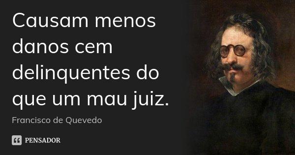 Causam menos danos cem delinquentes do que um mau juiz.... Frase de Francisco de Quevedo.