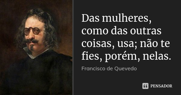 Das mulheres, como das outras coisas, usa; não te fies, porém, nelas.... Frase de Francisco de Quevedo.