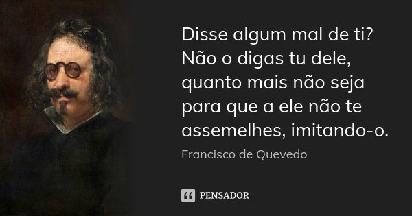 Disse algum mal de ti? Não o digas tu dele, quanto mais não seja para que a ele não te assemelhes, imitando-o.... Frase de Francisco de Quevedo.