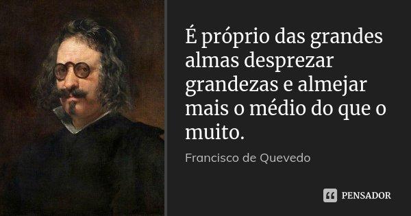 É próprio das grandes almas desprezar grandezas e almejar mais o médio do que o muito.... Frase de Francisco de Quevedo.