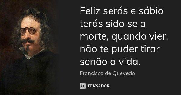 Feliz serás e sábio terás sido se a morte, quando vier, não te puder tirar senão a vida.... Frase de Francisco de Quevedo.