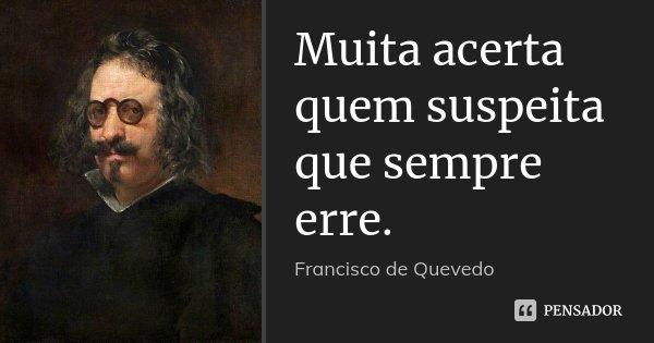 Muita acerta quem suspeita que sempre erre.... Frase de Francisco de Quevedo.