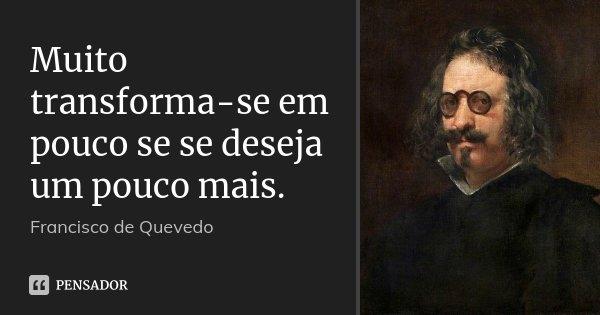 Muito transforma-se em pouco se se deseja um pouco mais.... Frase de Francisco de Quevedo.