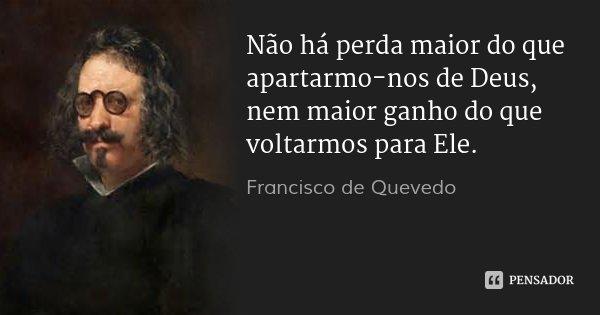 Não há perda maior do que apartarmo-nos de Deus, nem maior ganho do que voltarmos para Ele.... Frase de Francisco de Quevedo.