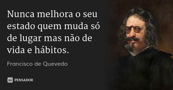 Nunca melhora o seu estado quem muda só de lugar mas não de vida e hábitos.... Frase de Francisco de Quevedo.