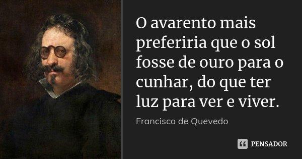 O avarento mais preferiria que o sol fosse de ouro para o cunhar, do que ter luz para ver e viver.... Frase de Francisco de Quevedo.