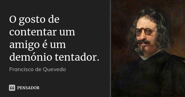 O gosto de contentar um amigo é um demónio tentador.... Frase de Francisco de Quevedo.