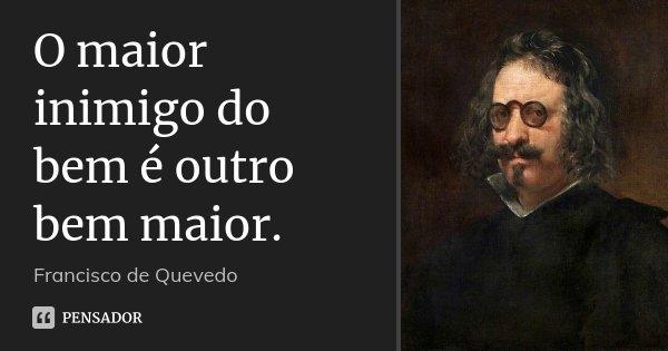 O maior inimigo do bem é outro bem maior.... Frase de Francisco de Quevedo.