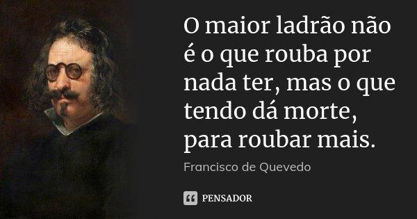 O maior ladrão não é o que rouba por nada ter, mas o que tendo dá morte, para roubar mais.... Frase de Francisco de Quevedo.