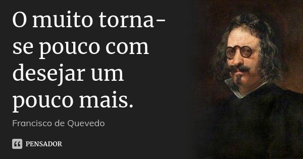 O muito torna-se pouco com desejar um pouco mais.... Frase de Francisco de Quevedo.