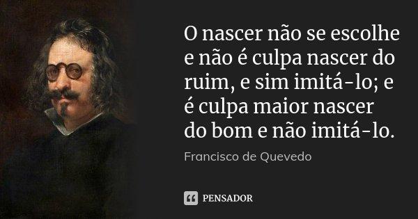 O nascer não se escolhe e não é culpa nascer do ruim, e sim imitá-lo; e é culpa maior nascer do bom e não imitá-lo.... Frase de Francisco de Quevedo.