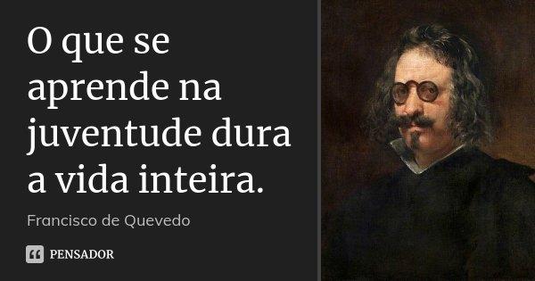 O que se aprende na juventude dura a vida inteira.... Frase de Francisco de Quevedo.