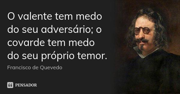 O valente tem medo do seu adversário; o covarde tem medo do seu próprio temor.... Frase de Francisco de Quevedo.