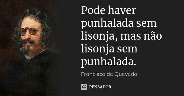 Pode haver punhalada sem lisonja, mas não lisonja sem punhalada.... Frase de Francisco de Quevedo.