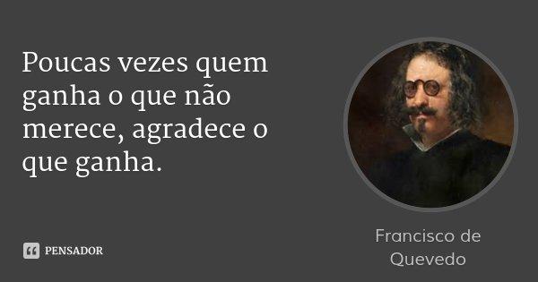 Poucas vezes quem ganha o que não merece, agradece o que ganha.... Frase de Francisco de Quevedo.