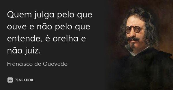 Quem julga pelo que ouve e não pelo que entende, é orelha e não juiz.... Frase de Francisco de Quevedo.