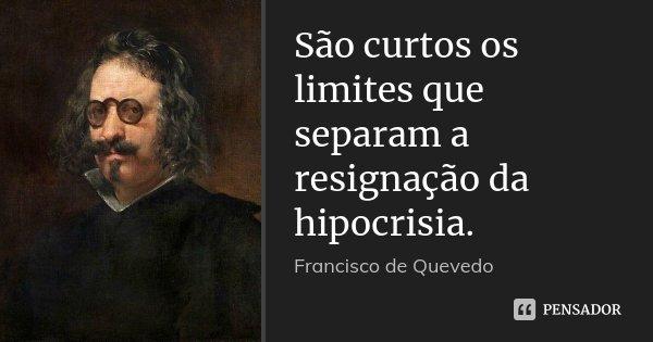 São curtos os limites que separam a resignação da hipocrisia.... Frase de Francisco de Quevedo.