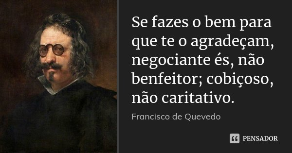 Se fazes o bem para que te o agradeçam, negociante és, não benfeitor; cobiçoso, não caritativo.... Frase de Francisco de Quevedo.