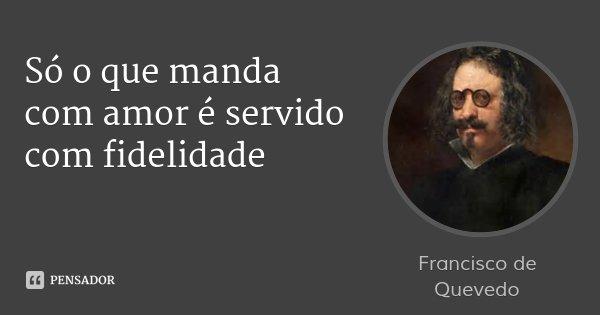 Só o que manda com amor é servido com fidelidade... Frase de Francisco de Quevedo.