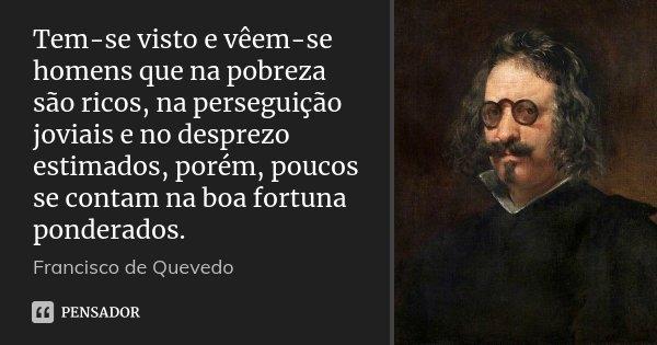 Tem-se visto e vêem-se homens que na pobreza são ricos, na perseguição joviais e no desprezo estimados, porém, poucos se contam na boa fortuna ponderados.... Frase de Francisco de Quevedo.