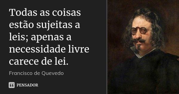 Todas as coisas estão sujeitas a leis; apenas a necessidade livre carece de lei.... Frase de Francisco de Quevedo.