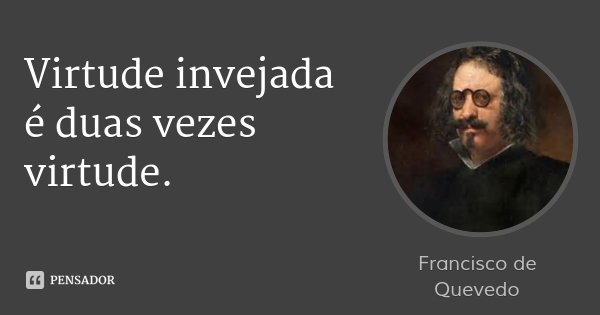 Virtude invejada é duas vezes virtude.... Frase de Francisco de Quevedo.