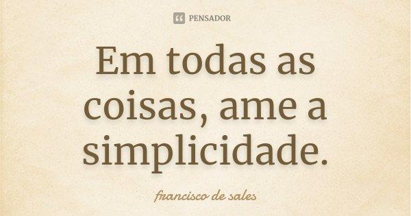 Em todas as coisas, ame a simplicidade.... Frase de Francisco de Sales.