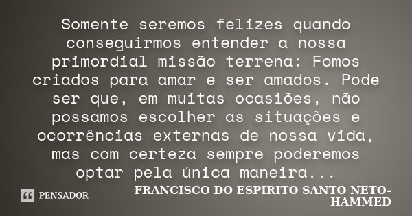 SOMENTE SEREMOS FELIZES QUANDO CONSEGUIRMOS ENTENDER A NOSSA PRIMORDIAL MISSAO TERRENA:FOMOS C5RIADOS PARA AMAR E SER AMADOS. PODE SER QUE,EM MUITAS OCASIOES,NA... Frase de FRANCISCO DO ESPIRITO SANTO NETO-HAMMED.