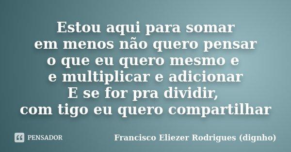 Estou aqui para somar em menos não quero pensar o que eu quero mesmo e e multiplicar e adicionar E se for pra dividir, com tigo eu quero compartilhar... Frase de Francisco Eliezer Rodrigues (Dignho).