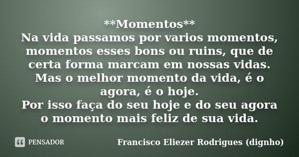 **Momentos** Na vida passamos por varios momentos, momentos esses bons ou ruins, que de certa forma marcam em nossas vidas. Mas o melhor momento da vida, é o ag... Frase de Francisco Eliezer Rodrigues (dignho).