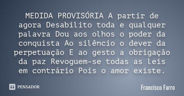 MEDIDA PROVISÓRIA A partir de agora Desabilito toda e qualquer palavra Dou aos olhos o poder da conquista Ao silêncio o dever da perpetuação E ao gesto a obriga... Frase de Francisco Farro.