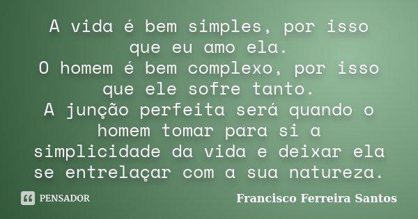 A vida é bem simples, por isso que eu amo ela. O homem é bem complexo, por isso que ele sofre tanto. A junção perfeita será quando o homem tomar para si a simpl... Frase de Francisco Ferreira Santos.